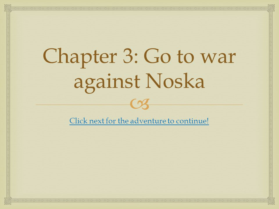  Chapter 3: Go to war against Noska Click next for the adventure to continue!