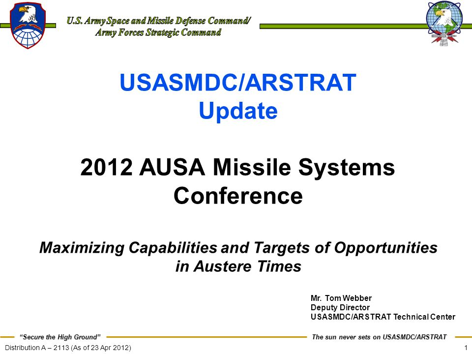1 The sun never sets on USASMDC/ARSTRAT Secure the High Ground Distribution A – 2113 (As of 23 Apr 2012) USASMDC/ARSTRAT Update 2012 AUSA Missile Systems Conference Maximizing Capabilities and Targets of Opportunities in Austere Times Mr.