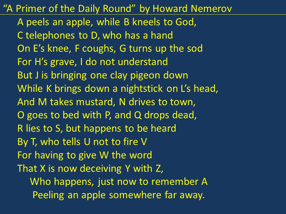 A Primer of the Daily Round by Howard Nemerov A peels an apple, while B kneels to God, C telephones to D, who has a hand On E's knee, F coughs, G turns up the sod For H's grave, I do not understand But J is bringing one clay pigeon down While K brings down a nightstick on L's head, And M takes mustard, N drives to town, O goes to bed with P, and Q drops dead, R lies to S, but happens to be heard By T, who tells U not to fire V For having to give W the word That X is now deceiving Y with Z, Who happens, just now to remember A Peeling an apple somewhere far away.