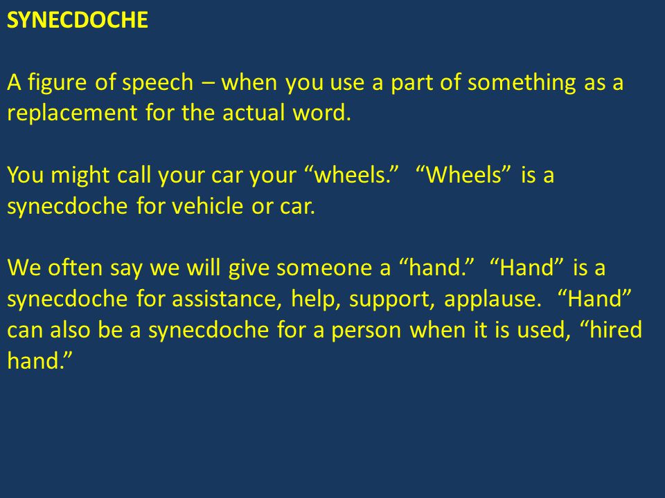 SYNECDOCHE A figure of speech – when you use a part of something as a replacement for the actual word.