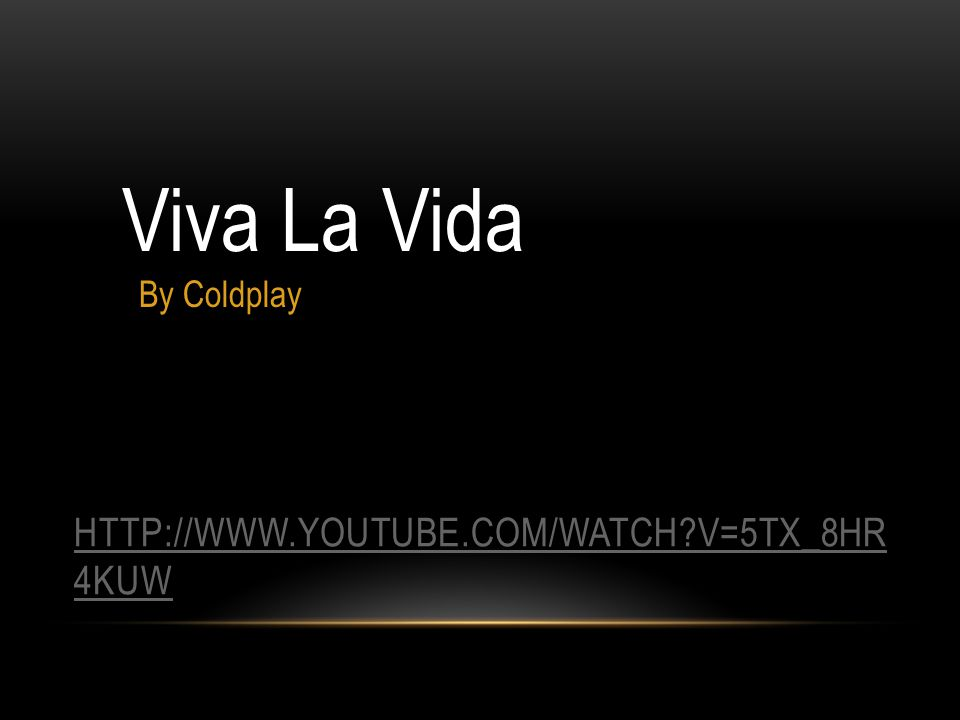 HTTP://WWW.YOUTUBE.COM/WATCH?V=5TX_8HR 4KUW Viva La Vida By Coldplay