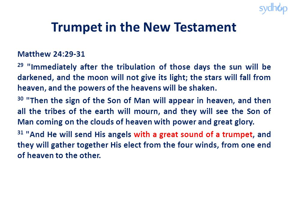 Trumpet in the New Testament Matthew 24:29-31 29 Immediately after the tribulation of those days the sun will be darkened, and the moon will not give its light; the stars will fall from heaven, and the powers of the heavens will be shaken.