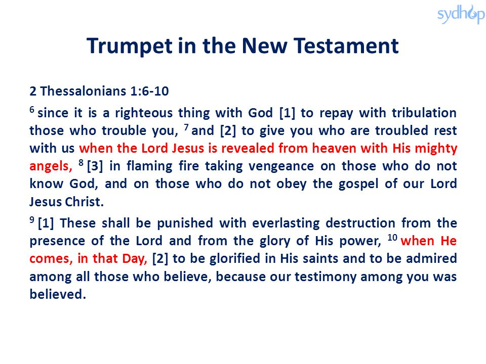 Trumpet in the New Testament 2 Thessalonians 1:6-10 6 since it is a righteous thing with God [1] to repay with tribulation those who trouble you, 7 and [2] to give you who are troubled rest with us when the Lord Jesus is revealed from heaven with His mighty angels, 8 [3] in flaming fire taking vengeance on those who do not know God, and on those who do not obey the gospel of our Lord Jesus Christ.