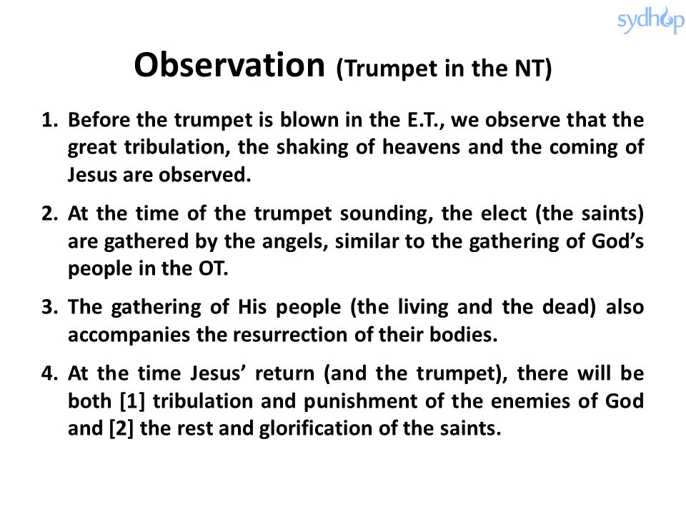 Observation (Trumpet in the NT) 1.Before the trumpet is blown in the E.T., we observe that the great tribulation, the shaking of heavens and the coming of Jesus are observed.