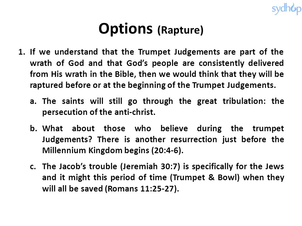 Options (Rapture) 1.If we understand that the Trumpet Judgements are part of the wrath of God and that God's people are consistently delivered from His wrath in the Bible, then we would think that they will be raptured before or at the beginning of the Trumpet Judgements.