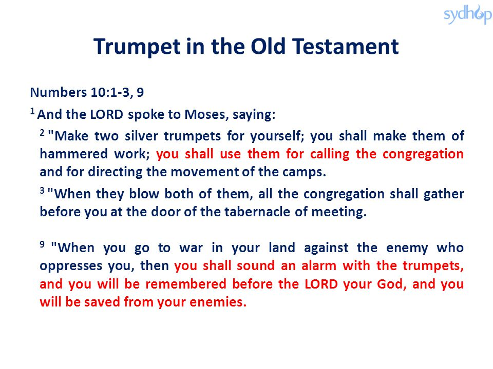 Trumpet in the Old Testament Numbers 10:1-3, 9 1 And the LORD spoke to Moses, saying: 2 Make two silver trumpets for yourself; you shall make them of hammered work; you shall use them for calling the congregation and for directing the movement of the camps.