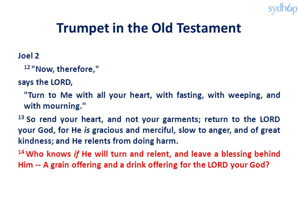 Trumpet in the Old Testament Joel 2 12 Now, therefore, says the LORD, Turn to Me with all your heart, with fasting, with weeping, and with mourning. 13 So rend your heart, and not your garments; return to the LORD your God, for He is gracious and merciful, slow to anger, and of great kindness; and He relents from doing harm.