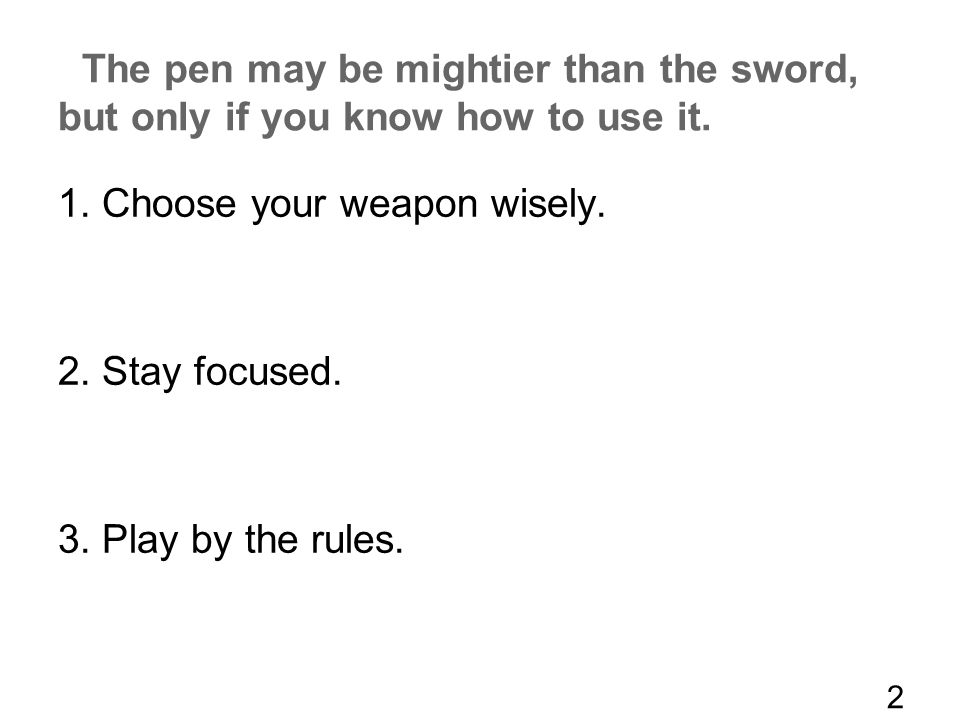 The pen may be mightier than the sword, but only if you know how to use it. 1. Choose your weapon wisely. 2. Stay focused. 3. Play by the rules. 2