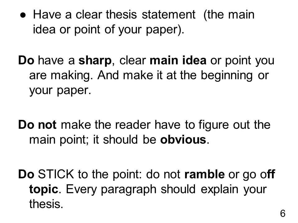●Have a clear thesis statement (the main idea or point of your paper). Do have a sharp, clear main idea or point you are making. And make it at the be