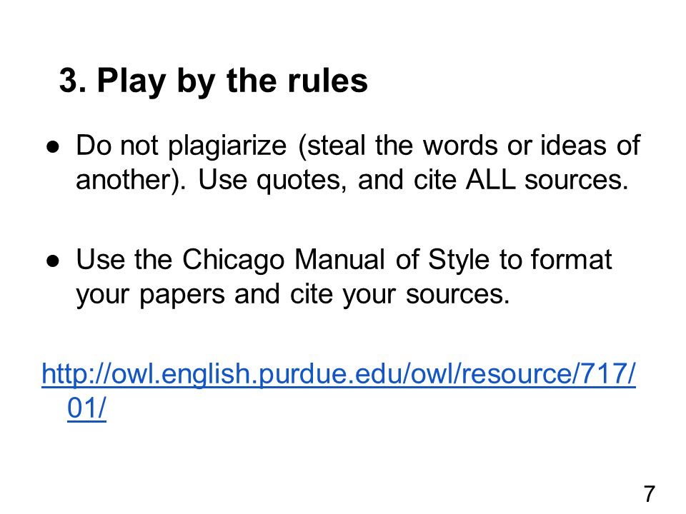 3. Play by the rules ●Do not plagiarize (steal the words or ideas of another). Use quotes, and cite ALL sources. ●Use the Chicago Manual of Style to f