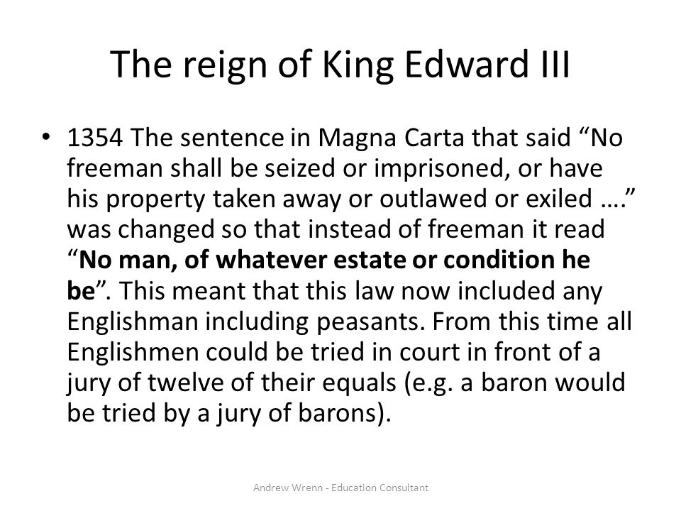 """The reign of King Edward III 1354 The sentence in Magna Carta that said """"No freeman shall be seized or imprisoned, or have his property taken away or"""