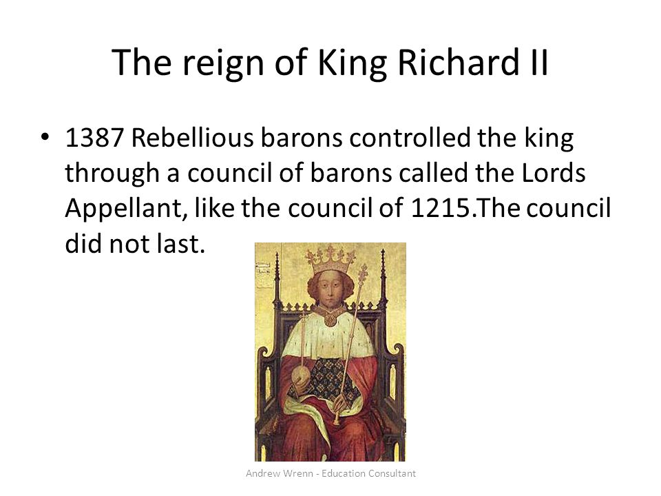The reign of King Richard II 1387 Rebellious barons controlled the king through a council of barons called the Lords Appellant, like the council of 1215.The council did not last.