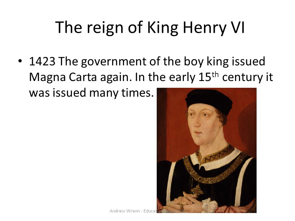 The reign of King Henry VI 1423 The government of the boy king issued Magna Carta again. In the early 15 th century it was issued many times. Andrew W
