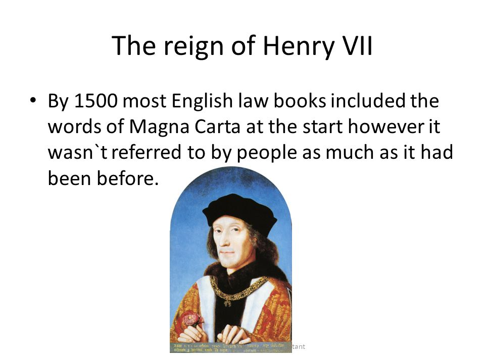 The reign of Henry VII By 1500 most English law books included the words of Magna Carta at the start however it wasn`t referred to by people as much as it had been before.