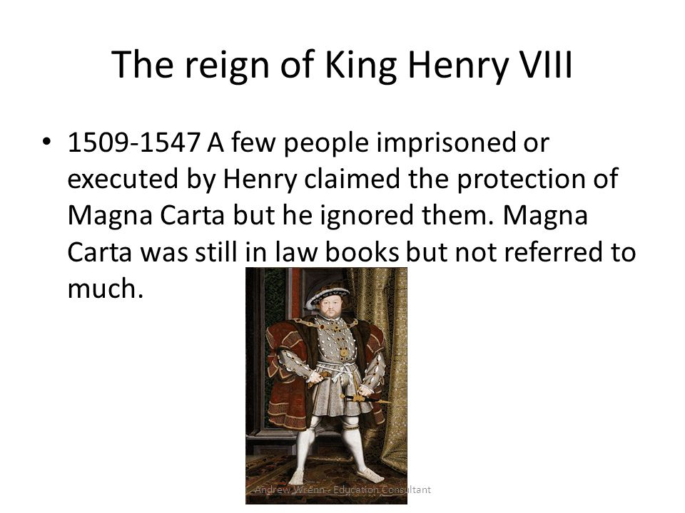 The reign of King Henry VIII 1509-1547 A few people imprisoned or executed by Henry claimed the protection of Magna Carta but he ignored them.