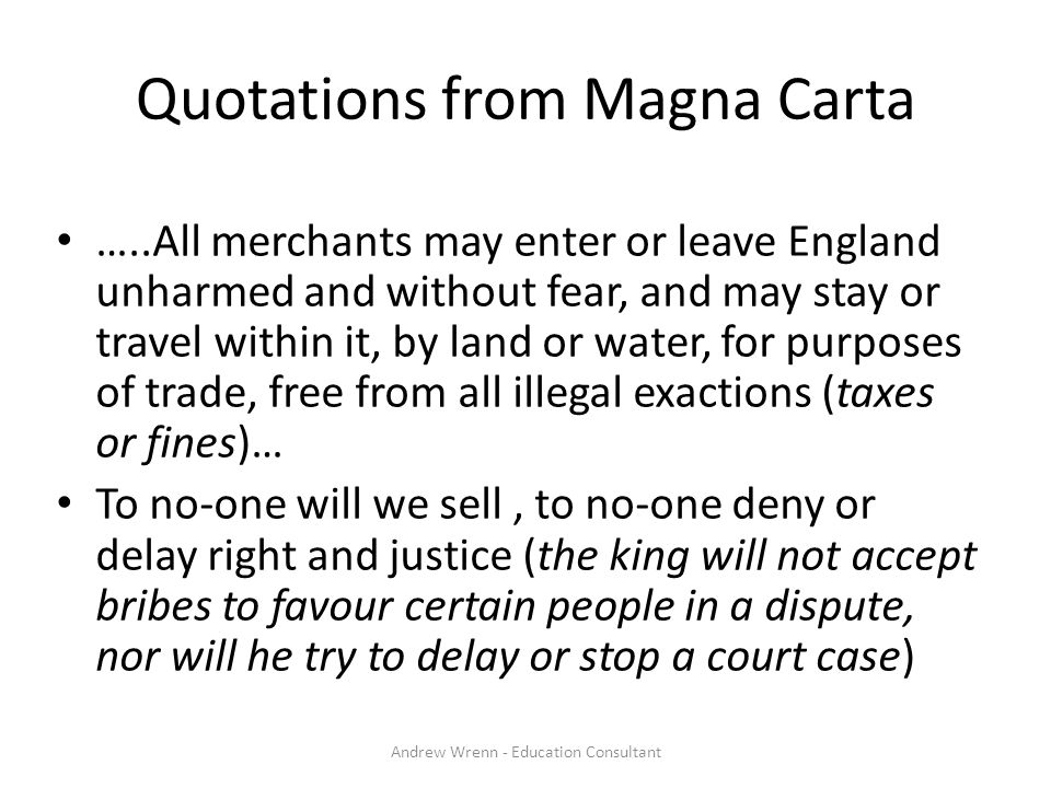 Quotations from Magna Carta …..All merchants may enter or leave England unharmed and without fear, and may stay or travel within it, by land or water, for purposes of trade, free from all illegal exactions (taxes or fines)… To no-one will we sell, to no-one deny or delay right and justice (the king will not accept bribes to favour certain people in a dispute, nor will he try to delay or stop a court case) Andrew Wrenn - Education Consultant