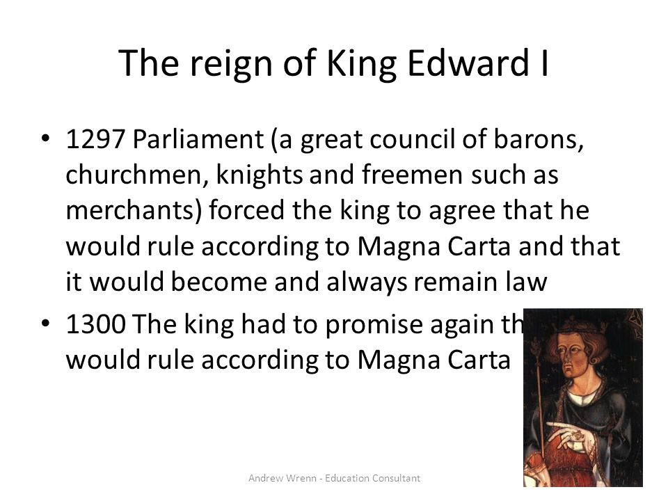 The reign of King Edward I 1297 Parliament (a great council of barons, churchmen, knights and freemen such as merchants) forced the king to agree that he would rule according to Magna Carta and that it would become and always remain law 1300 The king had to promise again that he would rule according to Magna Carta Andrew Wrenn - Education Consultant