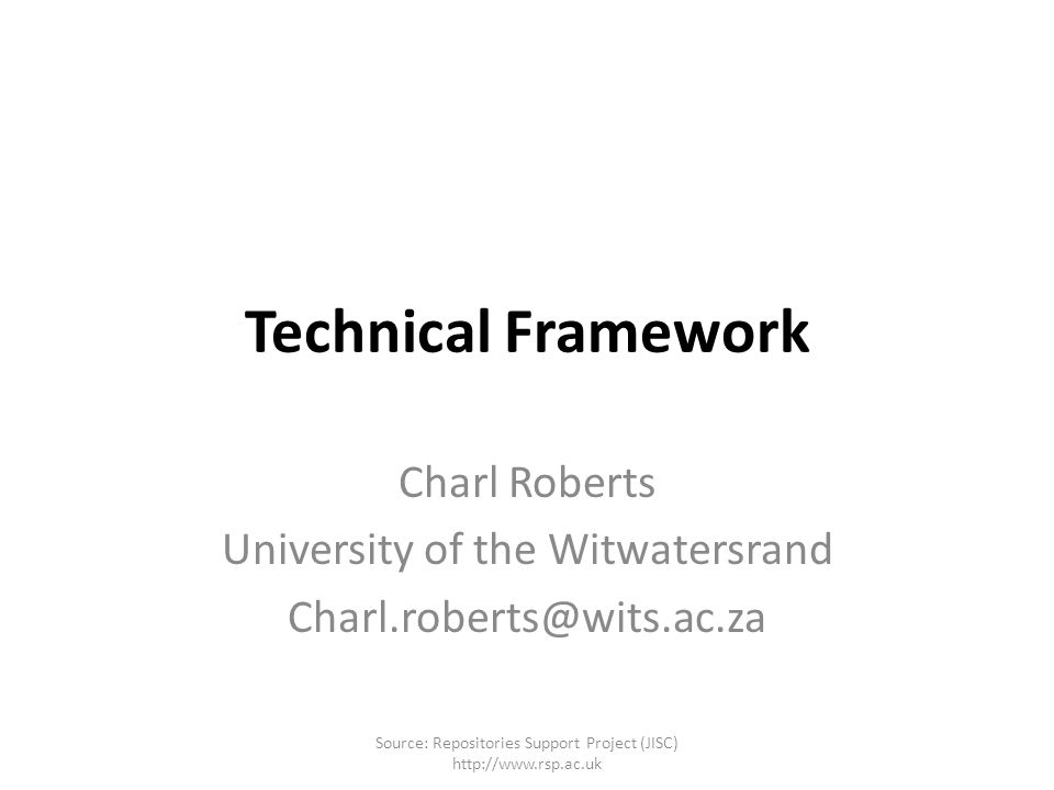 Technical Framework Charl Roberts University of the Witwatersrand Charl.roberts@wits.ac.za Source: Repositories Support Project (JISC) http://www.rsp.ac.uk