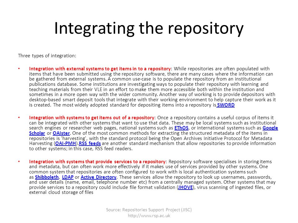 Integrating the repository Three types of integration: Integration with external systems to get items in to a repository: While repositories are often populated with items that have been submitted using the repository software, there are many cases where the information can be gathered from external systems.