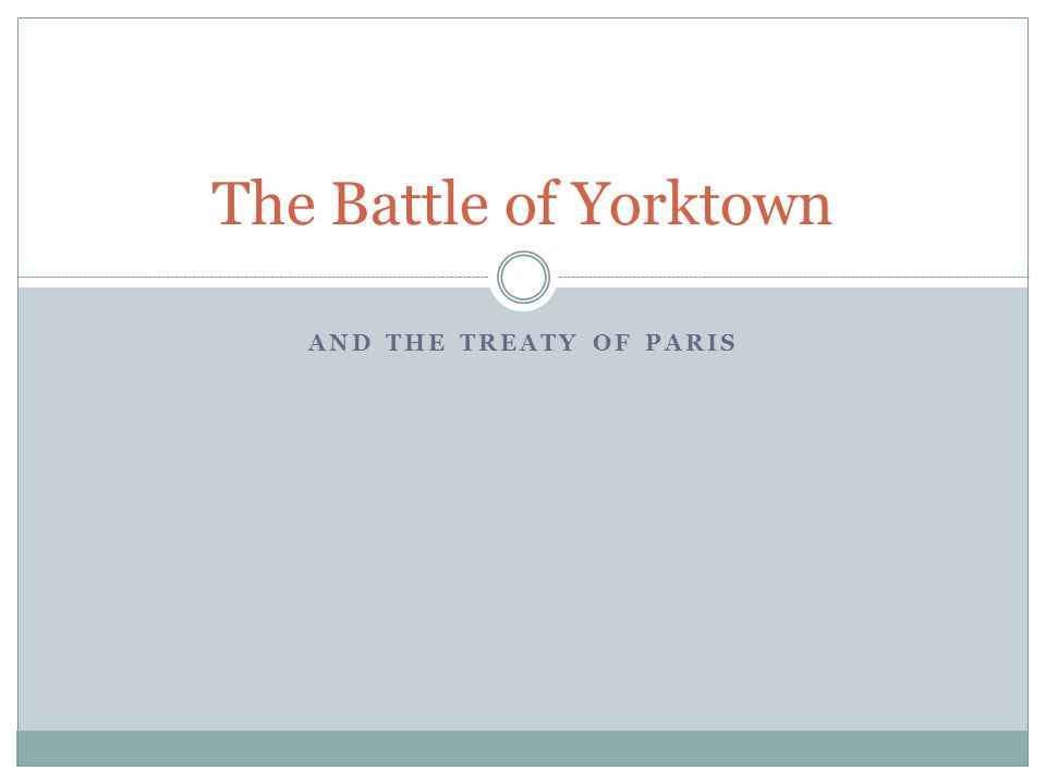 AND THE TREATY OF PARIS The Battle of Yorktown