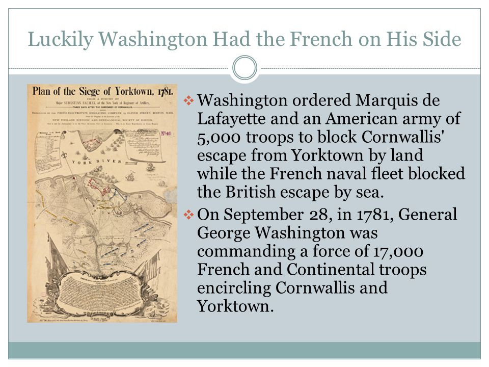 Luckily Washington Had the French on His Side  Washington ordered Marquis de Lafayette and an American army of 5,000 troops to block Cornwallis escape from Yorktown by land while the French naval fleet blocked the British escape by sea.