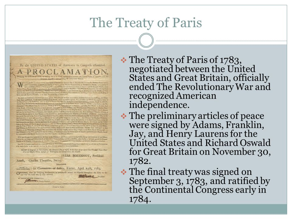 The Treaty of Paris  The Treaty of Paris of 1783, negotiated between the United States and Great Britain, officially ended The Revolutionary War and recognized American independence.