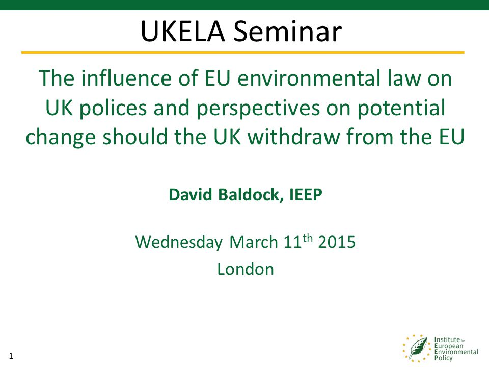 1 The influence of EU environmental law on UK polices and perspectives on potential change should the UK withdraw from the EU David Baldock, IEEP Wedn