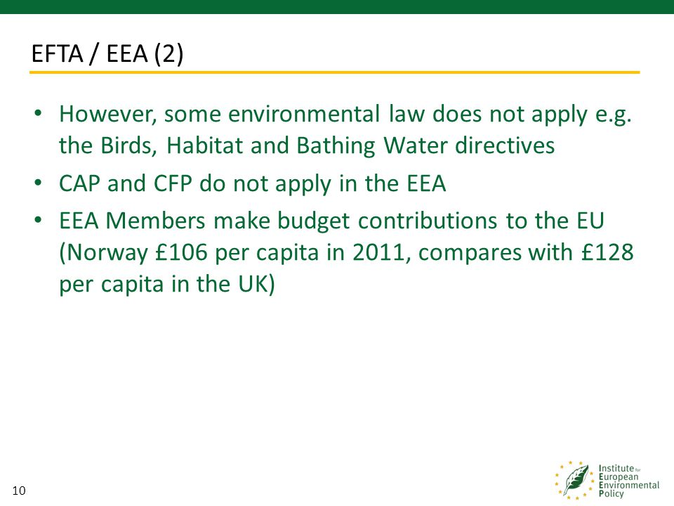 10 However, some environmental law does not apply e.g. the Birds, Habitat and Bathing Water directives CAP and CFP do not apply in the EEA EEA Members