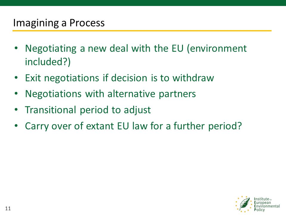 11 Negotiating a new deal with the EU (environment included?) Exit negotiations if decision is to withdraw Negotiations with alternative partners Tran
