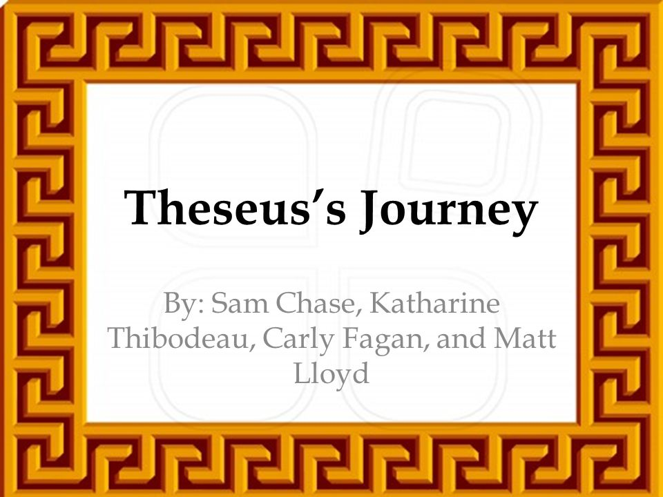 Theseus's Journey By: Sam Chase, Katharine Thibodeau, Carly Fagan, and Matt Lloyd
