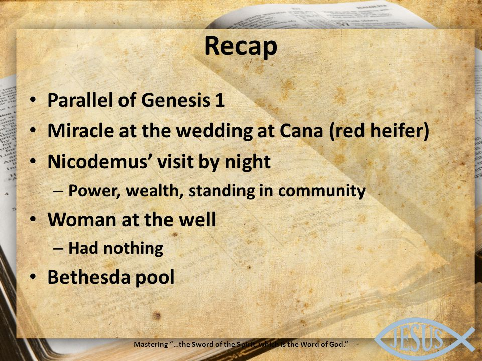 Recap Parallel of Genesis 1 Miracle at the wedding at Cana (red heifer) Nicodemus' visit by night – Power, wealth, standing in community Woman at the well – Had nothing Bethesda pool Mastering …the Sword of the Spirit, which is the Word of God.