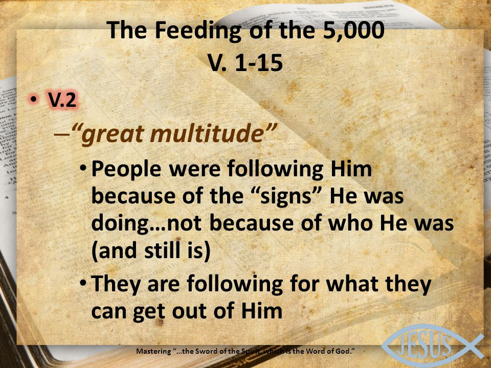 The Feeding of the 5,000 V. 1-15 Mastering …the Sword of the Spirit, which is the Word of God.