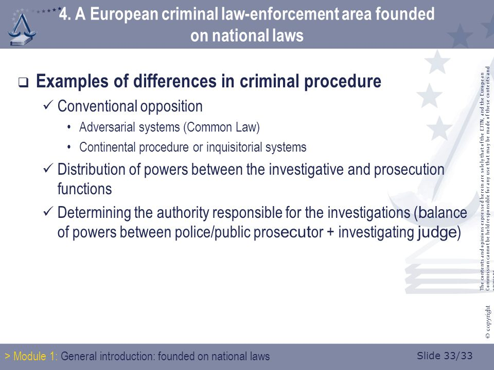 Slide 33/33 © copyright  Examples of differences in criminal procedure Conventional opposition Adversarial systems (Common Law) Continental procedure or inquisitorial systems Distribution of powers between the investigative and prosecution functions Determining the authority responsible for the investigations ( b alance of powers between police/public pros ecut or + investigating judge ) 4.