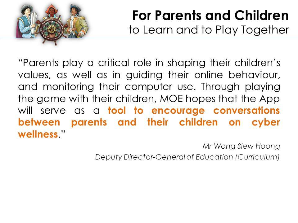 For Parents and Children to Learn and to Play Together Parents play a critical role in shaping their children's values, as well as in guiding their online behaviour, and monitoring their computer use.