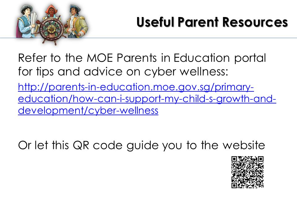 Useful Parent Resources Refer to the MOE Parents in Education portal for tips and advice on cyber wellness: http://parents-in-education.moe.gov.sg/primary- education/how-can-i-support-my-child-s-growth-and- development/cyber-wellness Or let this QR code guide you to the website