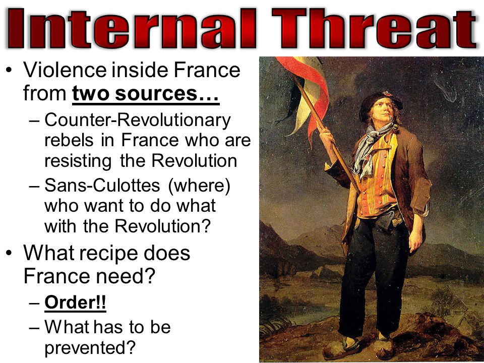 Violence inside France from two sources… –Counter-Revolutionary rebels in France who are resisting the Revolution –Sans-Culottes (where) who want to do what with the Revolution.