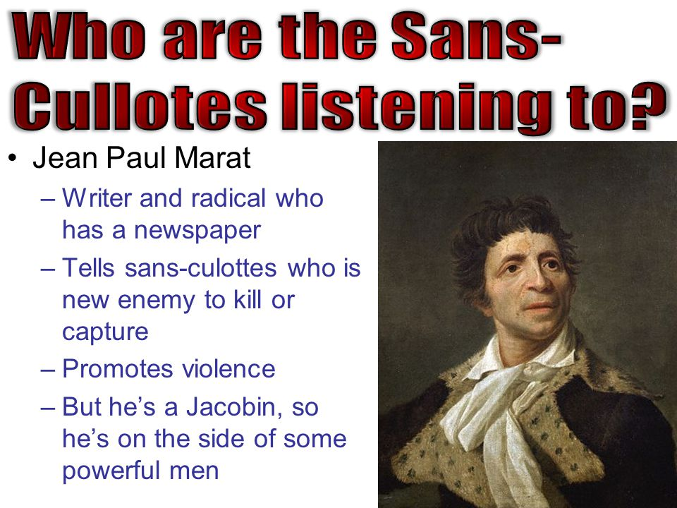 Jean Paul Marat –Writer and radical who has a newspaper –Tells sans-culottes who is new enemy to kill or capture –Promotes violence –But he's a Jacobin, so he's on the side of some powerful men