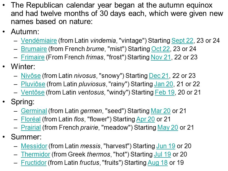 The Republican calendar year began at the autumn equinox and had twelve months of 30 days each, which were given new names based on nature: Autumn: –Vendémiaire (from Latin vindemia, vintage ) Starting Sept 22, 23 or 24VendémiaireSept 22 –Brumaire (from French brume, mist ) Starting Oct 22, 23 or 24BrumaireOct 22 –Frimaire (From French frimas, frost ) Starting Nov 21, 22 or 23FrimaireNov 21 Winter: –Nivôse (from Latin nivosus, snowy ) Starting Dec 21, 22 or 23NivôseDec 21 –Pluviôse (from Latin pluviosus, rainy ) Starting Jan 20, 21 or 22PluviôseJan 20 –Ventôse (from Latin ventosus, windy ) Starting Feb 19, 20 or 21VentôseFeb 19 Spring: –Germinal (from Latin germen, seed ) Starting Mar 20 or 21GerminalMar 20 –Floréal (from Latin flos, flower ) Starting Apr 20 or 21FloréalApr 20 –Prairial (from French prairie, meadow ) Starting May 20 or 21PrairialMay 20 Summer: –Messidor (from Latin messis, harvest ) Starting Jun 19 or 20MessidorJun 19 –Thermidor (from Greek thermos, hot ) Starting Jul 19 or 20ThermidorJul 19 –Fructidor (from Latin fructus, fruits ) Starting Aug 18 or 19FructidorAug 18
