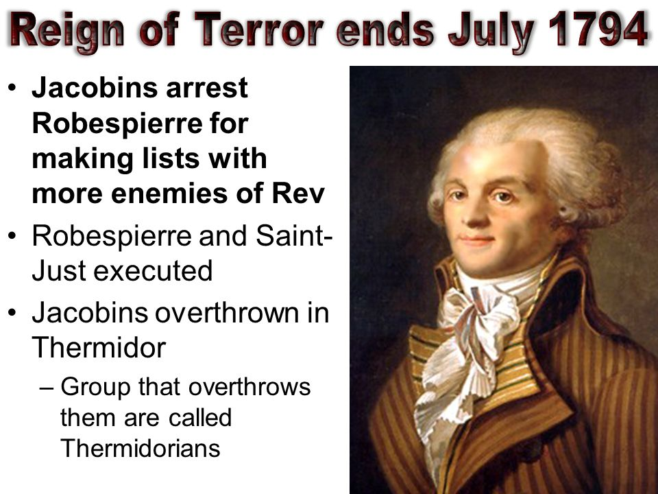 Jacobins arrest Robespierre for making lists with more enemies of Rev Robespierre and Saint- Just executed Jacobins overthrown in Thermidor –Group that overthrows them are called Thermidorians