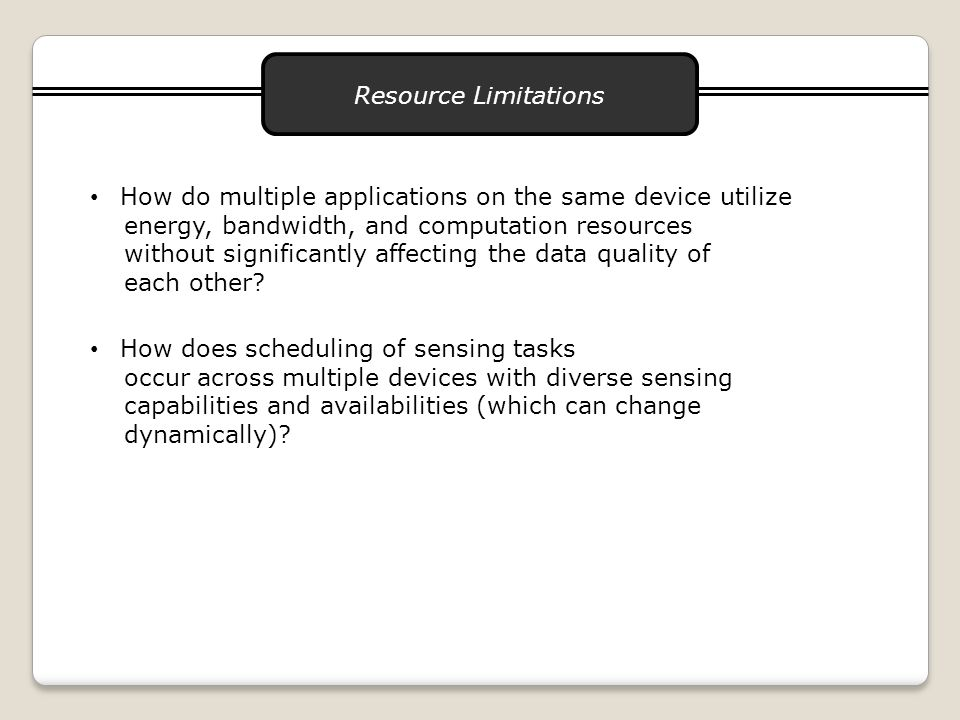 Resource Limitations How do multiple applications on the same device utilize energy, bandwidth, and computation resources without significantly affecting the data quality of each other.