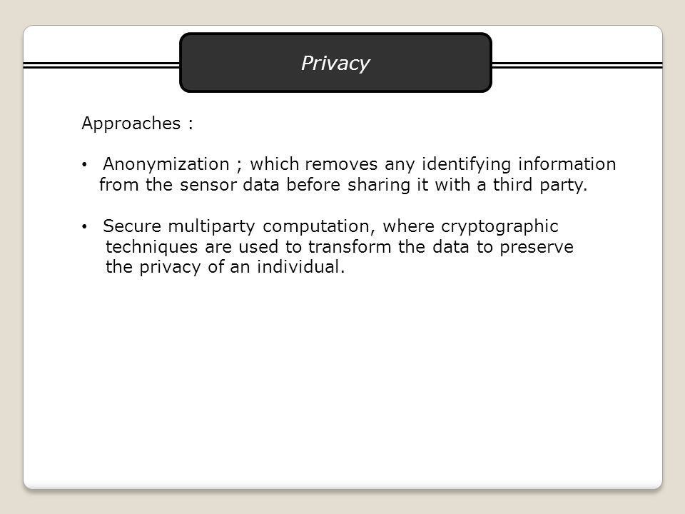 Privacy Approaches : Anonymization ; which removes any identifying information from the sensor data before sharing it with a third party.