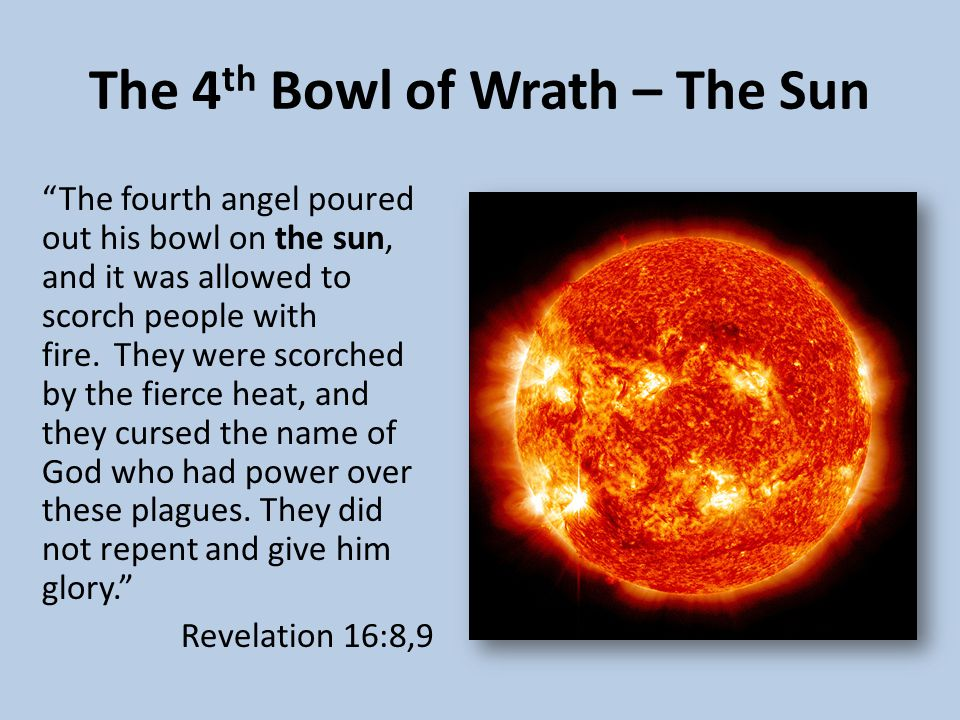 The 4 th Bowl of Wrath – The Sun The fourth angel poured out his bowl on the sun, and it was allowed to scorch people with fire.