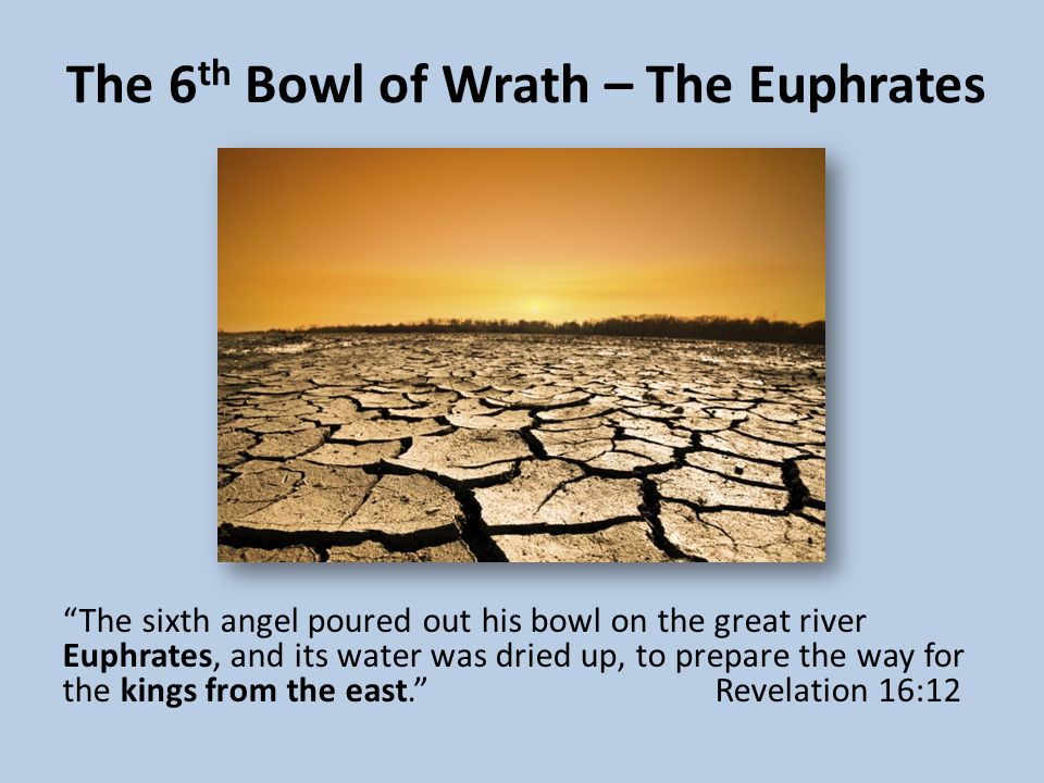 The 6 th Bowl of Wrath – The Euphrates The sixth angel poured out his bowl on the great river Euphrates, and its water was dried up, to prepare the way for the kings from the east. Revelation 16:12