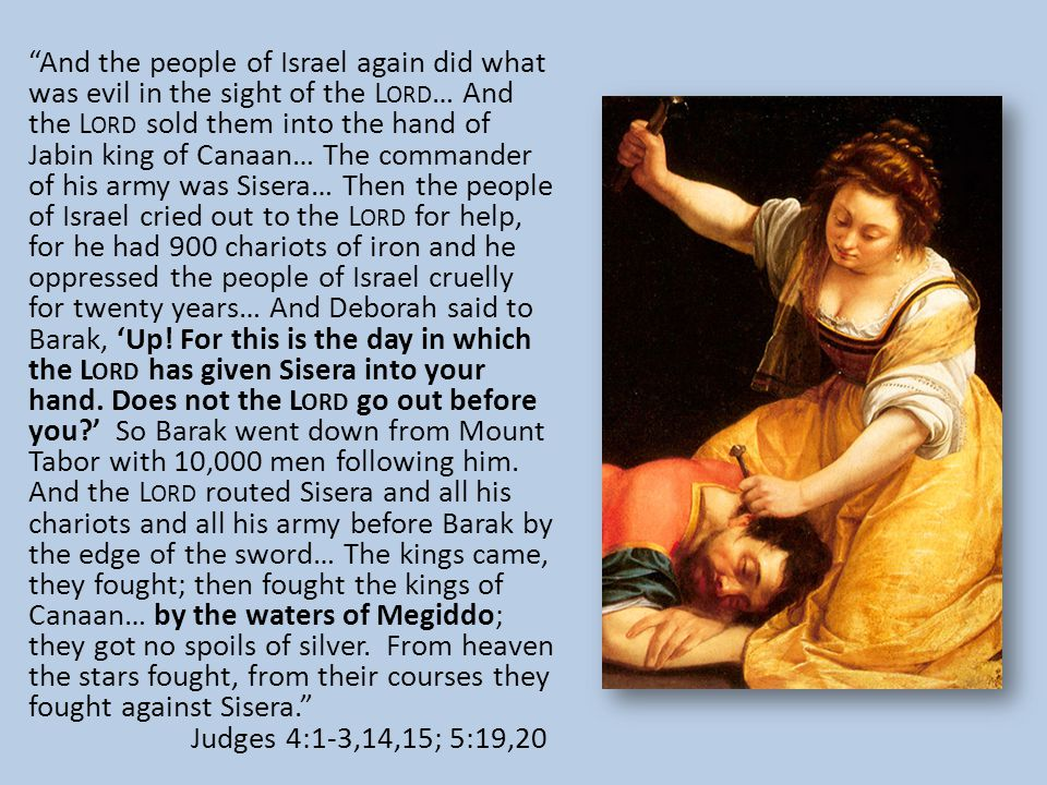 And the people of Israel again did what was evil in the sight of the L ORD … And the L ORD sold them into the hand of Jabin king of Canaan… The commander of his army was Sisera… Then the people of Israel cried out to the L ORD for help, for he had 900 chariots of iron and he oppressed the people of Israel cruelly for twenty years… And Deborah said to Barak, 'Up.