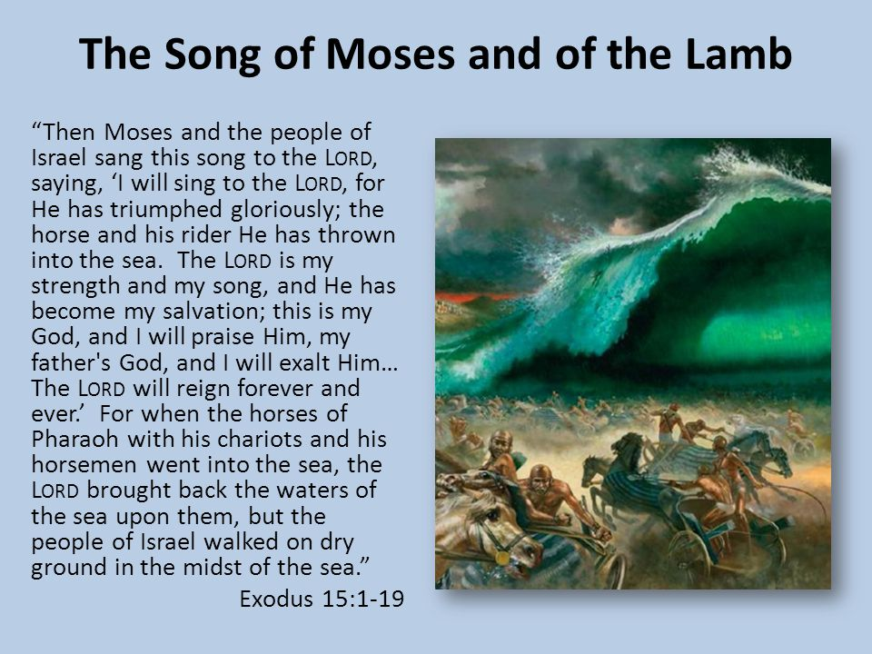 The Song of Moses and of the Lamb Then Moses and the people of Israel sang this song to the L ORD, saying, 'I will sing to the L ORD, for He has triumphed gloriously; the horse and his rider He has thrown into the sea.