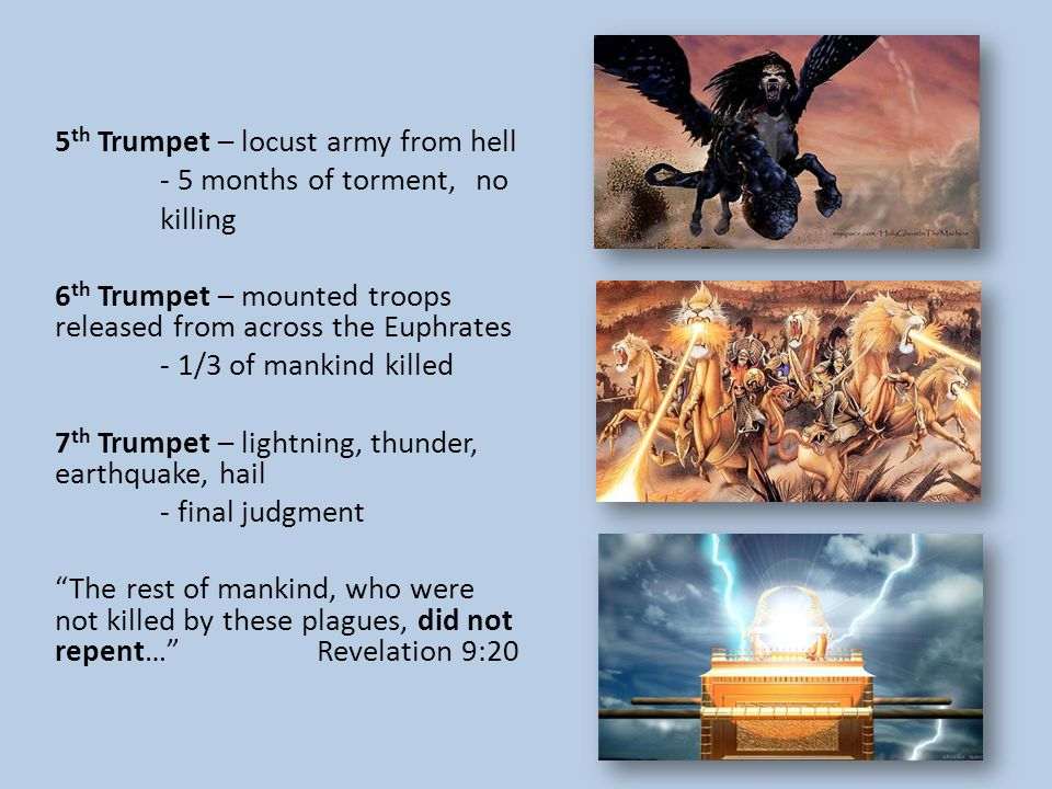 5 th Trumpet – locust army from hell - 5 months of torment, no killing 6 th Trumpet – mounted troops released from across the Euphrates - 1/3 of mankind killed 7 th Trumpet – lightning, thunder, earthquake, hail - final judgment The rest of mankind, who were not killed by these plagues, did not repent… Revelation 9:20