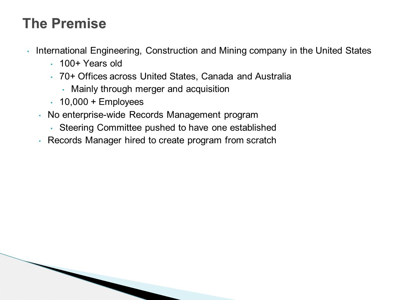 International Engineering, Construction and Mining company in the United States 100+ Years old 70+ Offices across United States, Canada and Australia Mainly through merger and acquisition 10,000 + Employees No enterprise-wide Records Management program Steering Committee pushed to have one established Records Manager hired to create program from scratch The Premise