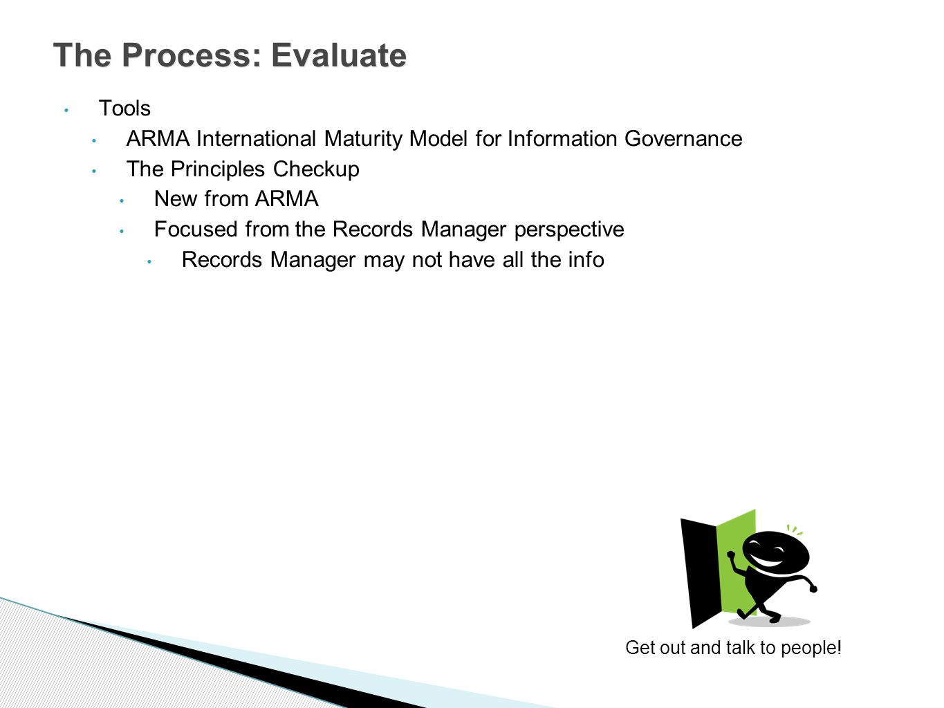 Tools ARMA International Maturity Model for Information Governance The Principles Checkup New from ARMA Focused from the Records Manager perspective Records Manager may not have all the info The Process: Evaluate Get out and talk to people!