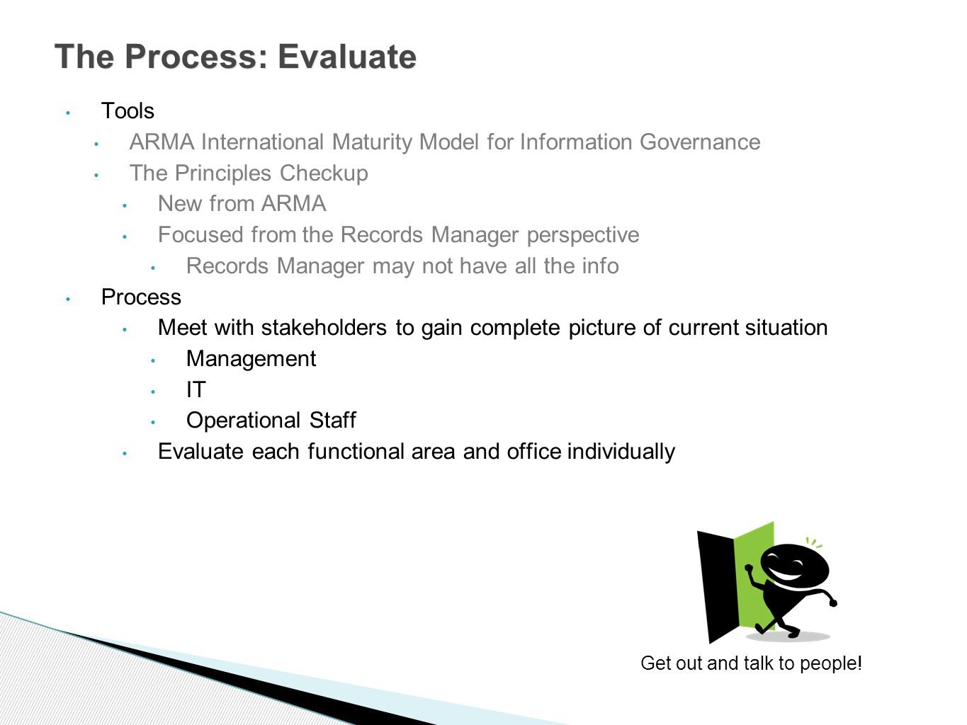 Tools ARMA International Maturity Model for Information Governance The Principles Checkup New from ARMA Focused from the Records Manager perspective Records Manager may not have all the info Process Meet with stakeholders to gain complete picture of current situation Management IT Operational Staff Evaluate each functional area and office individually The Process: Evaluate Get out and talk to people!
