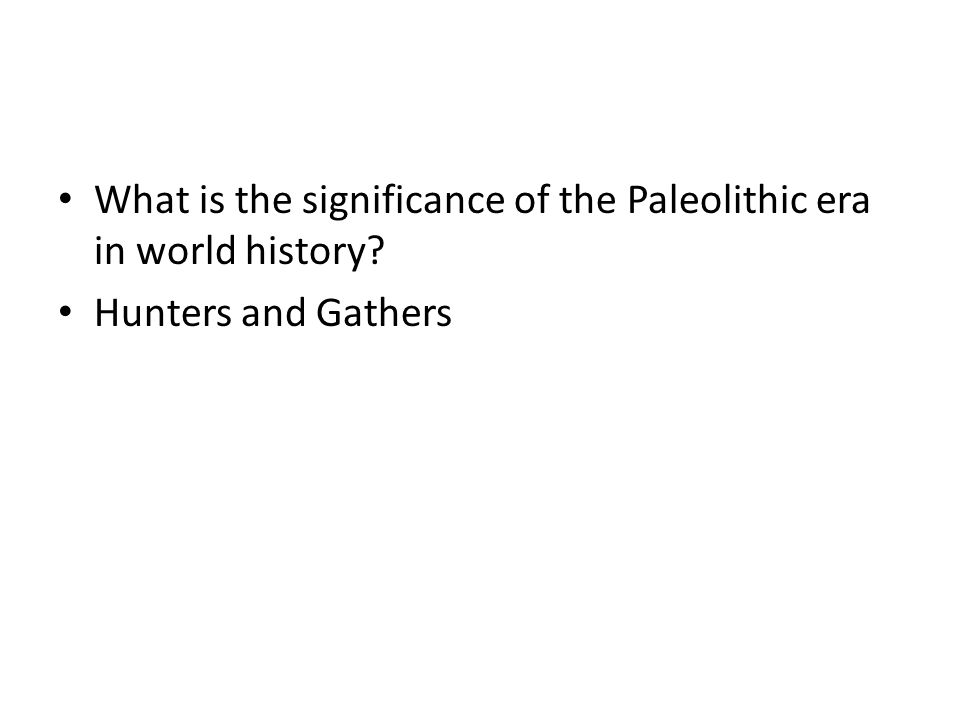 What is the significance of the Paleolithic era in world history? Hunters and Gathers